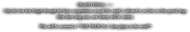 GRAND FINAL--Only the best that fought through the fierce competitions around the world, is allowed to set foot on this special stage. After three long years, new history will be written. Who will be crowned 'THE TRUE No.1 darts player in the world'?