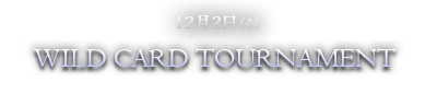 12月2日(金)WILD CARD TOURNAMENT